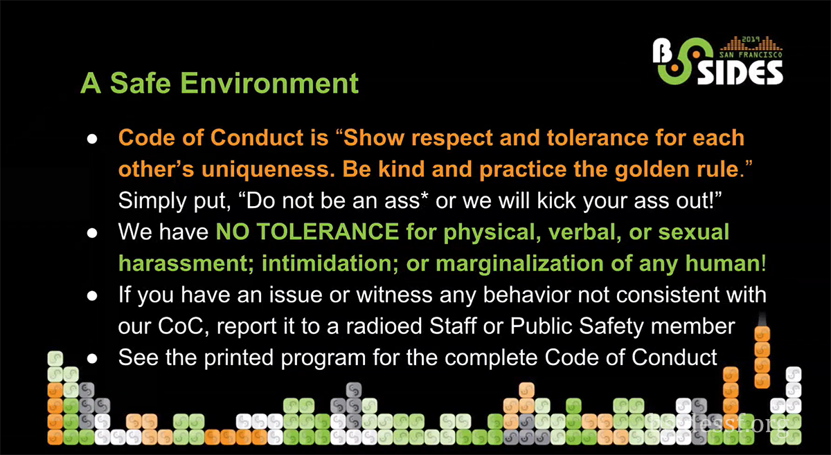 BSidesSF - A Safe Environment - Show respect and tolerance for each other's uniqueness. Be kind and practise the golden rule, We have no tolerance for physical, verbal or sexual harassment; intimidation.