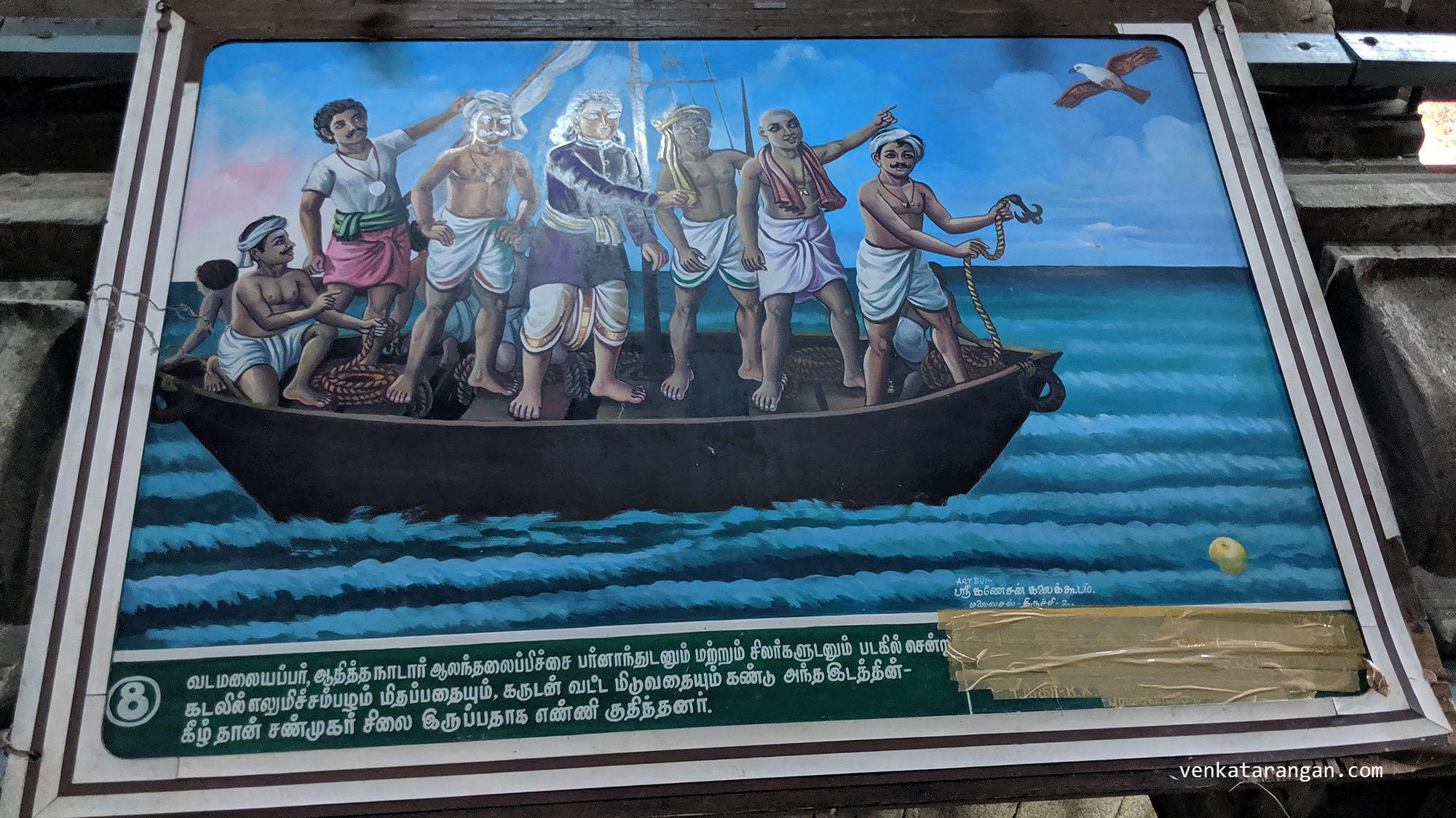 8. வடமலையப்பர், ஆதித்த நாடார், ஆலந்தலைப் பிச்சை பர்னாந்துடனும் சிலர்களுடனும் படகில் சென்று, கடலில் எழுமிச்சை பழம் மிதப்பதையும், கருடன் வட்டமிடுவதும் கண்டு, அந்த இடத்தின்- கீழ் தான் சண்முகர் இருப்பதாக எண்ணி குதித்தனர்.[Vadamalai Pillai and others went on a boat to the sea where they spotted the lemon floating and a Eagle flying over, considering it to be the spot, they sent divers in.]